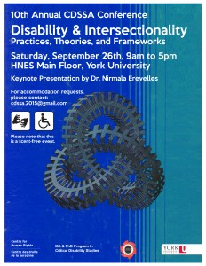 Poster text: 10th Annual CDSSA Conference Disability & Intersectionality: Practices, Theories, and Frameworks Saturday, September 26th, 9am to 5pm Keynote Presentation by Dr. Nirmala Erevelles For accomodation requests, please contact: cdssa.2015@gmail.com Please note this is a scent-free event. ASL icon, accessibility icon and Centre for Human Rights logo and York University logo displayed.