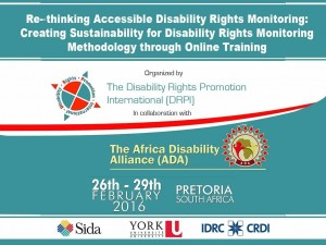 Re-thinking Accessible Disability Rights Monitoring: Creating Sustainability through Disability Rights Monitoring through online training.  Organized by DRPI in collaboration with the Africa Disability Alliance (ADA) 26-29 Feb 2016, Pretoria, South Africa.  SIDA (logo); YorkU (logo); IDRC (logo).